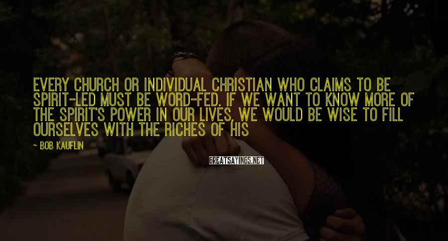 Bob Kauflin Sayings: Every church or individual Christian who claims to be Spirit-led must be Word-fed. If we