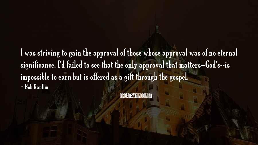 Bob Kauflin Sayings: I was striving to gain the approval of those whose approval was of no eternal