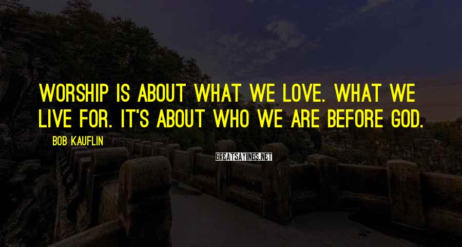 Bob Kauflin Sayings: Worship is about what we love. What we live for. It's about who we are