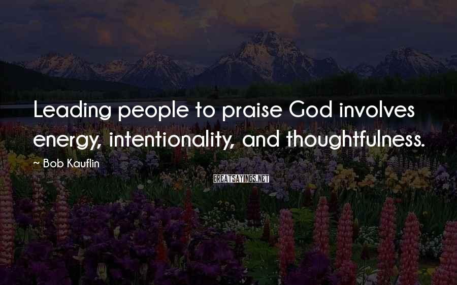 Bob Kauflin Sayings: Leading people to praise God involves energy, intentionality, and thoughtfulness.