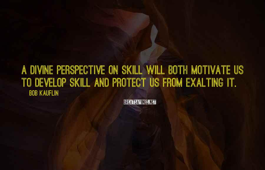 Bob Kauflin Sayings: A divine perspective on skill will both motivate us to develop skill and protect us