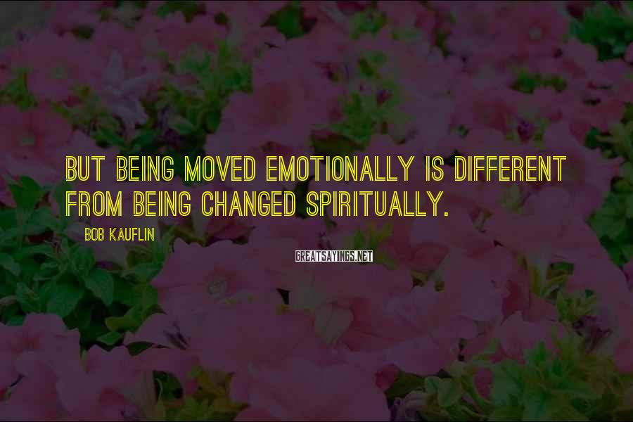 Bob Kauflin Sayings: But being moved emotionally is different from being changed spiritually.
