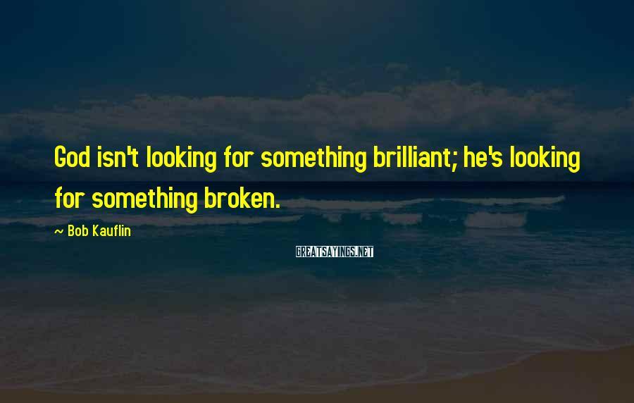 Bob Kauflin Sayings: God isn't looking for something brilliant; he's looking for something broken.