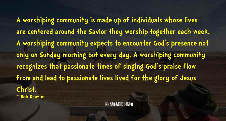 Bob Kauflin Sayings: A worshiping community is made up of individuals whose lives are centered around the Savior