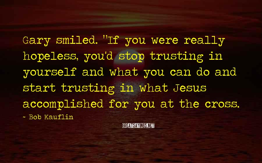 """Bob Kauflin Sayings: Gary smiled. """"If you were really hopeless, you'd stop trusting in yourself and what you"""
