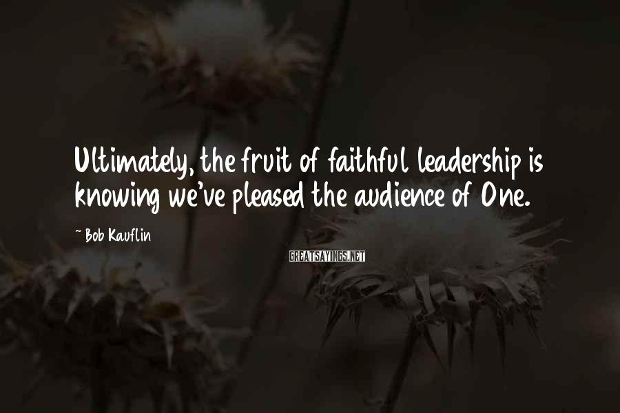 Bob Kauflin Sayings: Ultimately, the fruit of faithful leadership is knowing we've pleased the audience of One.
