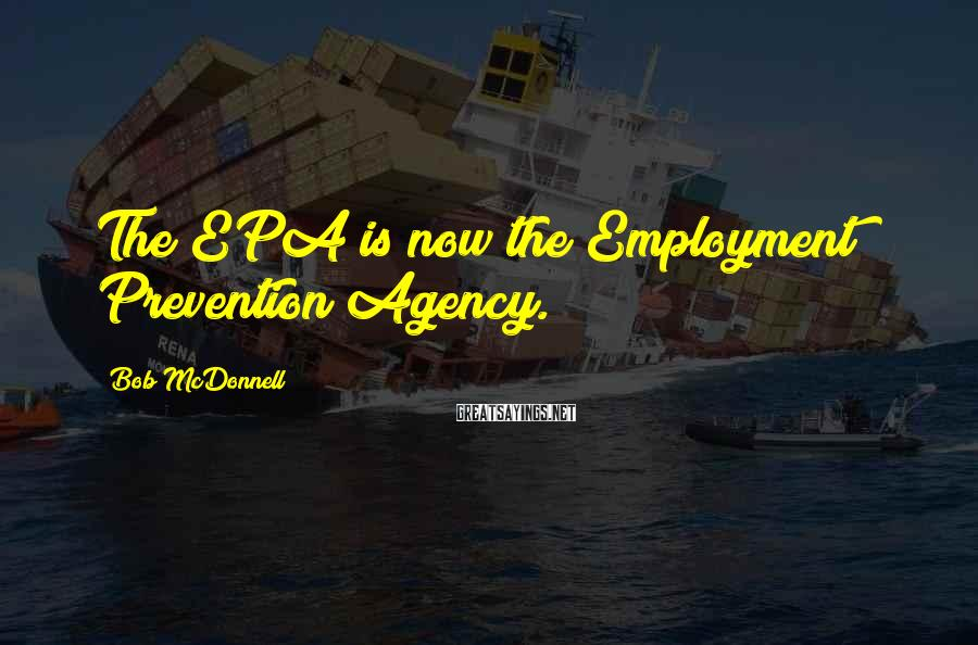 Bob McDonnell Sayings: The EPA is now the Employment Prevention Agency.