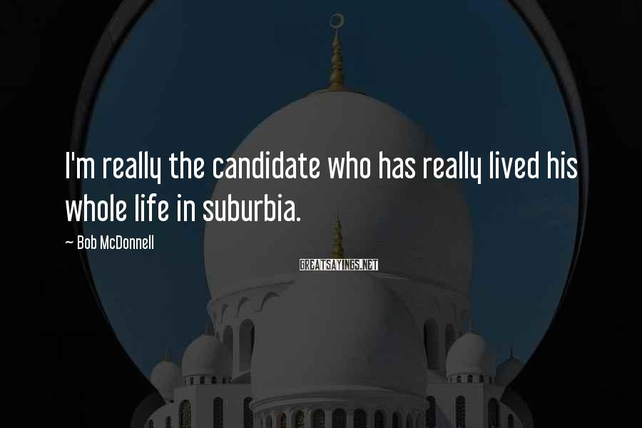 Bob McDonnell Sayings: I'm really the candidate who has really lived his whole life in suburbia.