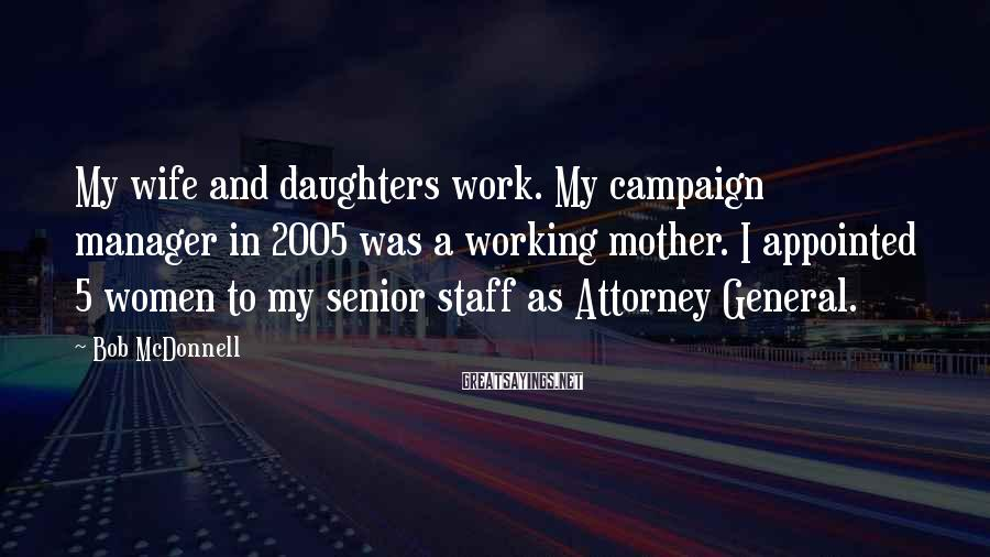 Bob McDonnell Sayings: My wife and daughters work. My campaign manager in 2005 was a working mother. I