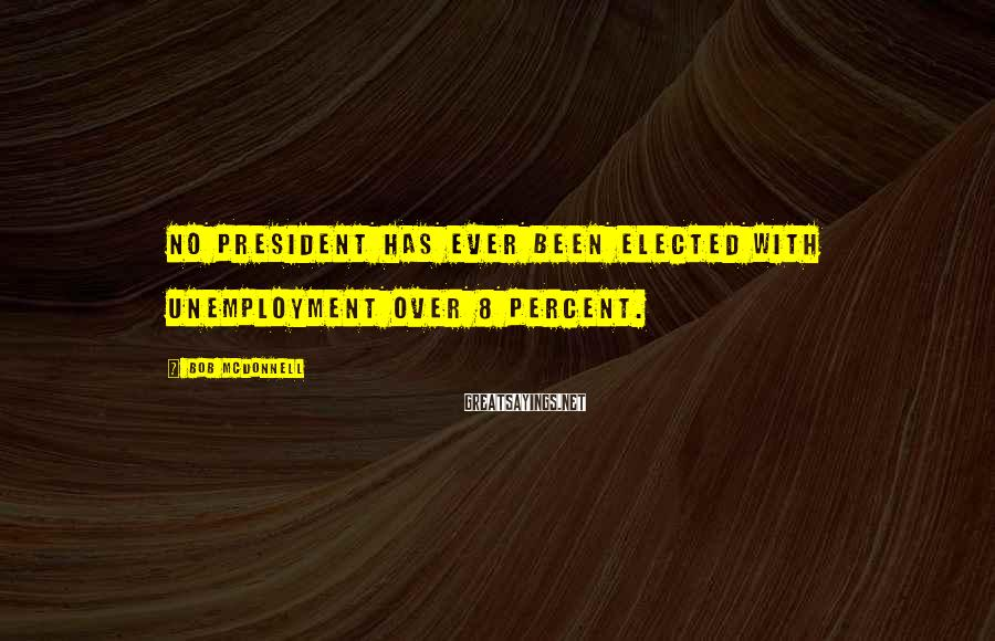 Bob McDonnell Sayings: No president has ever been elected with unemployment over 8 percent.