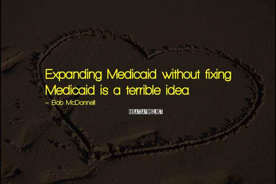 Bob McDonnell Sayings: Expanding Medicaid without fixing Medicaid is a terrible idea.