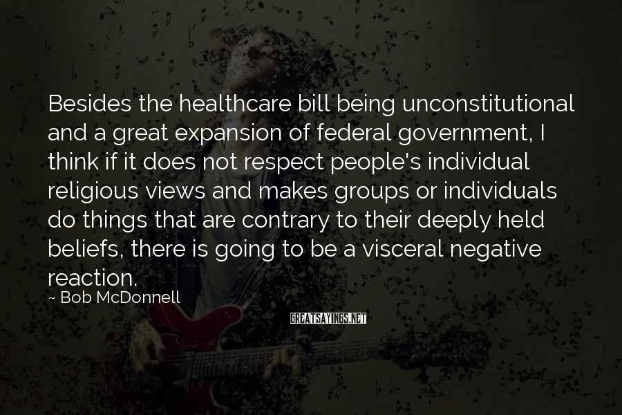 Bob McDonnell Sayings: Besides the healthcare bill being unconstitutional and a great expansion of federal government, I think