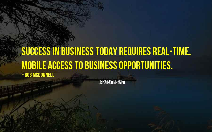 Bob McDonnell Sayings: Success in business today requires real-time, mobile access to business opportunities.