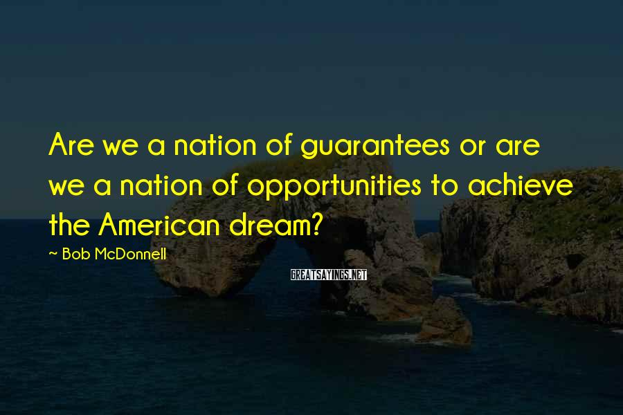 Bob McDonnell Sayings: Are we a nation of guarantees or are we a nation of opportunities to achieve