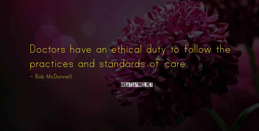 Bob McDonnell Sayings: Doctors have an ethical duty to follow the practices and standards of care.