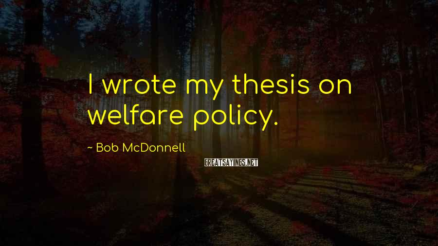 Bob McDonnell Sayings: I wrote my thesis on welfare policy.