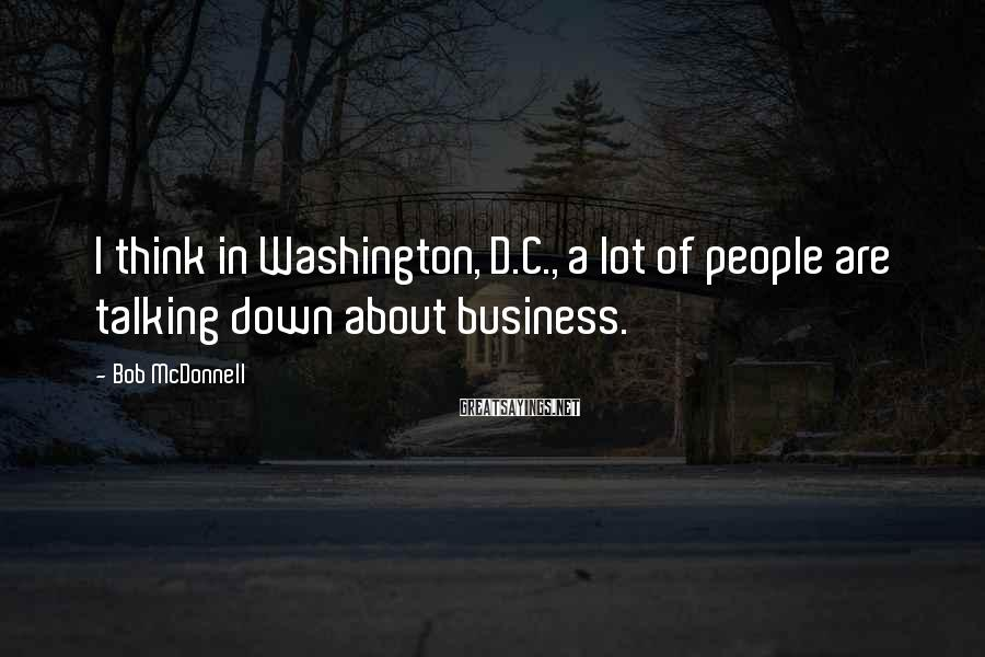 Bob McDonnell Sayings: I think in Washington, D.C., a lot of people are talking down about business.