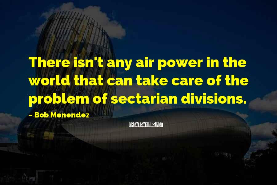 Bob Menendez Sayings: There isn't any air power in the world that can take care of the problem