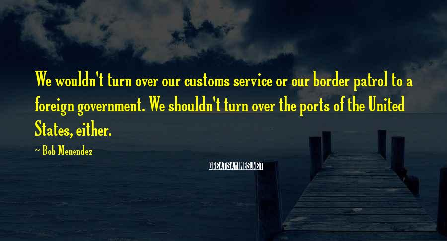 Bob Menendez Sayings: We wouldn't turn over our customs service or our border patrol to a foreign government.