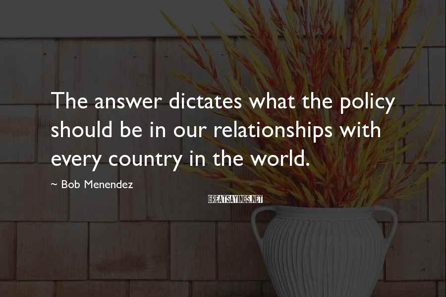 Bob Menendez Sayings: The answer dictates what the policy should be in our relationships with every country in