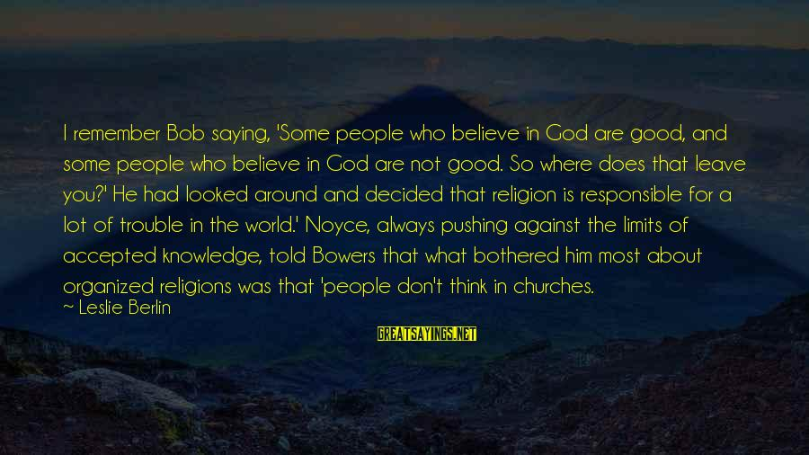 Bob Noyce Sayings By Leslie Berlin: I remember Bob saying, 'Some people who believe in God are good, and some people