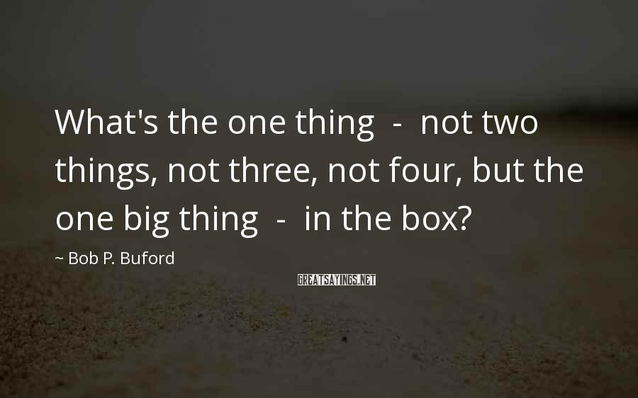Bob P. Buford Sayings: What's the one thing - not two things, not three, not four, but the one