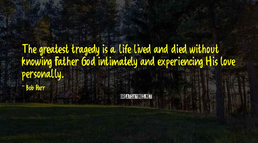 Bob Parr Sayings: The greatest tragedy is a life lived and died without knowing Father God intimately and