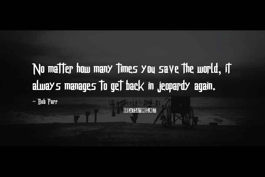 Bob Parr Sayings: No matter how many times you save the world, it always manages to get back