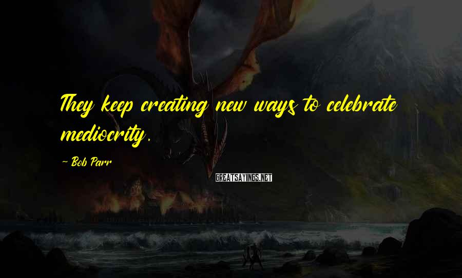 Bob Parr Sayings: They keep creating new ways to celebrate mediocrity.