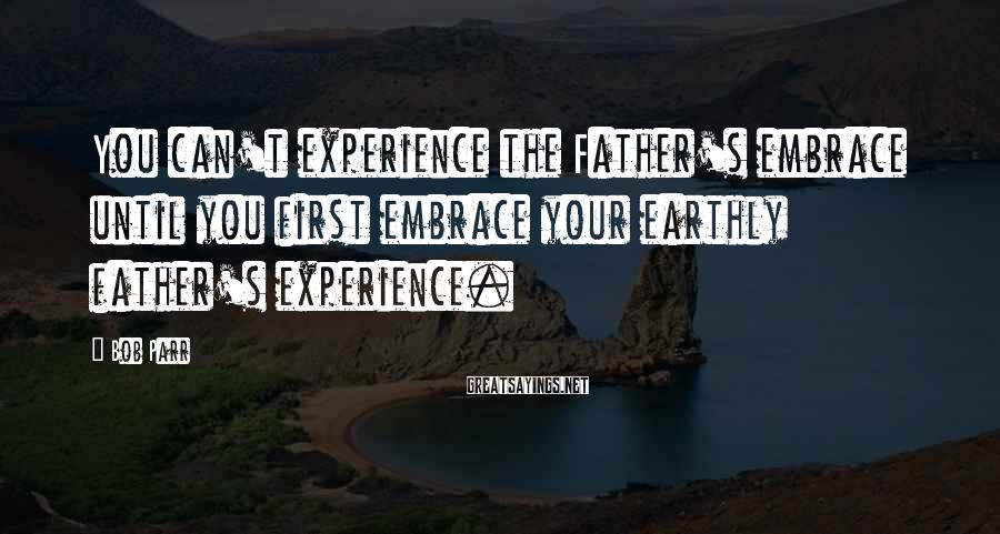 Bob Parr Sayings: You can't experience the Father's embrace until you first embrace your earthly father's experience.