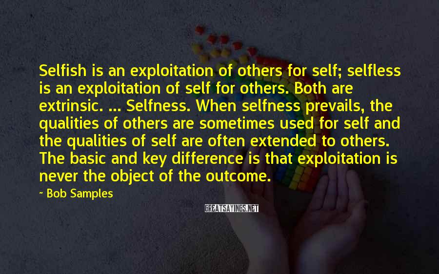 Bob Samples Sayings: Selfish is an exploitation of others for self; selfless is an exploitation of self for
