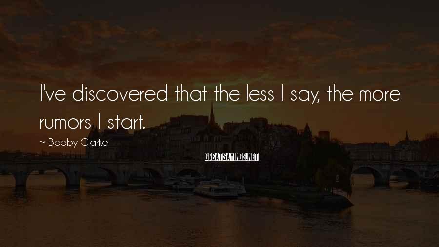 Bobby Clarke Sayings: I've discovered that the less I say, the more rumors I start.