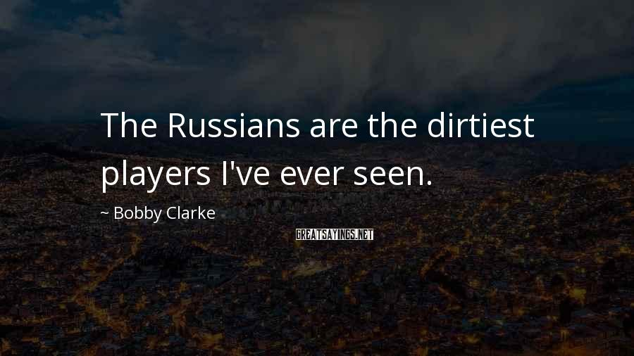Bobby Clarke Sayings: The Russians are the dirtiest players I've ever seen.