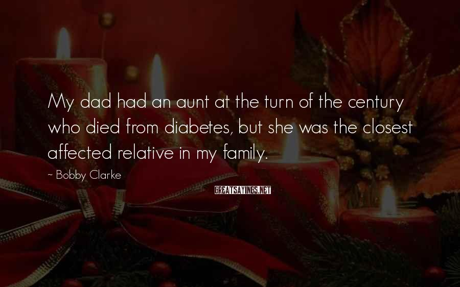 Bobby Clarke Sayings: My dad had an aunt at the turn of the century who died from diabetes,