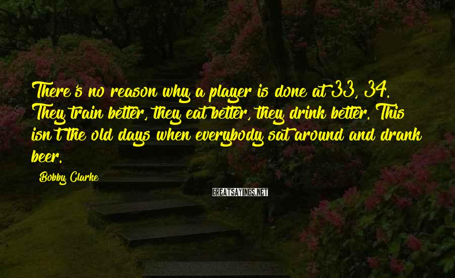 Bobby Clarke Sayings: There's no reason why a player is done at 33, 34. They train better, they