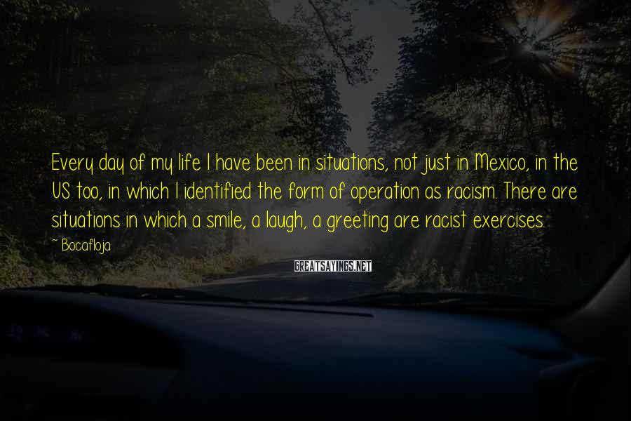 Bocafloja Sayings: Every day of my life I have been in situations, not just in Mexico, in