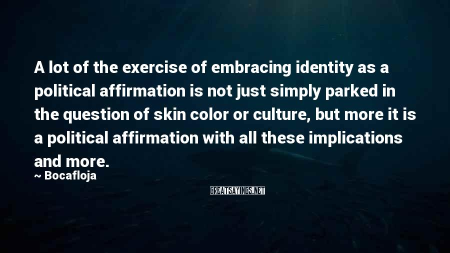 Bocafloja Sayings: A lot of the exercise of embracing identity as a political affirmation is not just