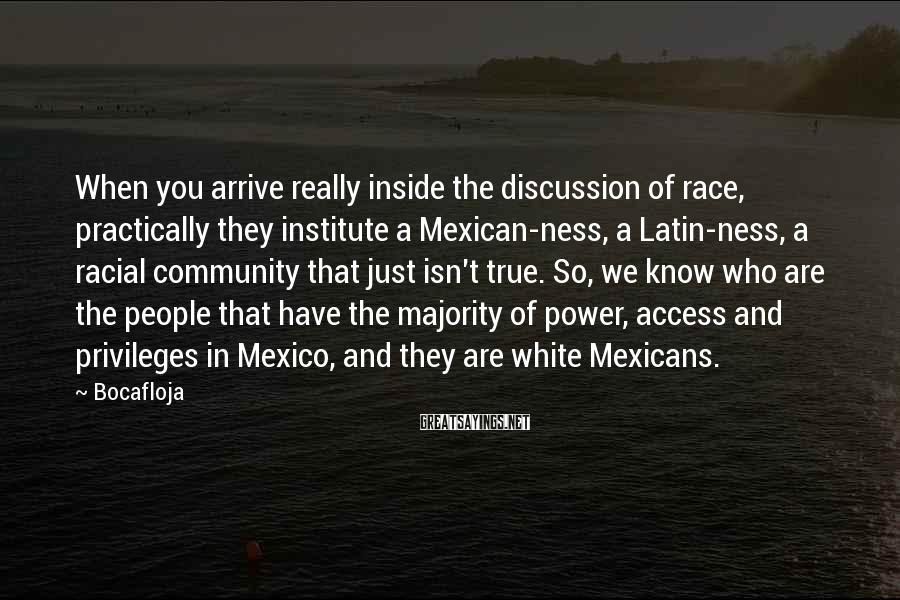 Bocafloja Sayings: When you arrive really inside the discussion of race, practically they institute a Mexican-ness, a