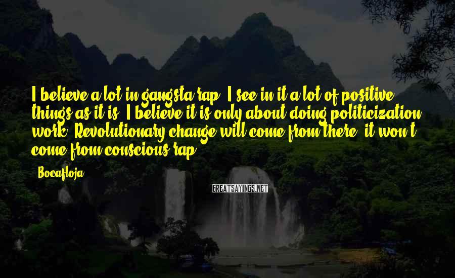 Bocafloja Sayings: I believe a lot in gangsta rap, I see in it a lot of positive