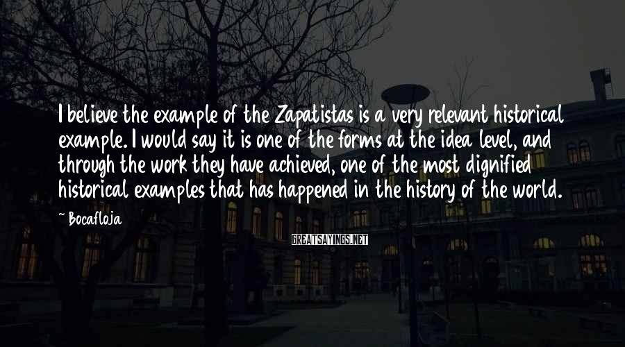 Bocafloja Sayings: I believe the example of the Zapatistas is a very relevant historical example. I would