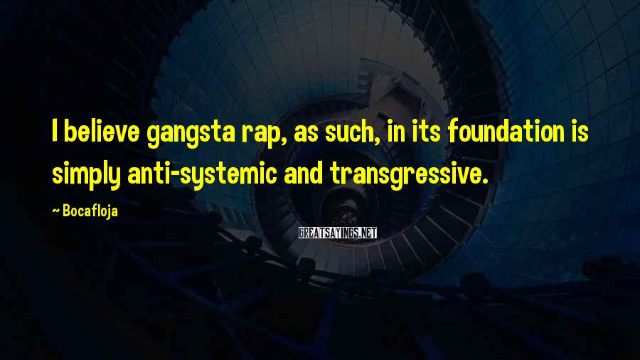 Bocafloja Sayings: I believe gangsta rap, as such, in its foundation is simply anti-systemic and transgressive.