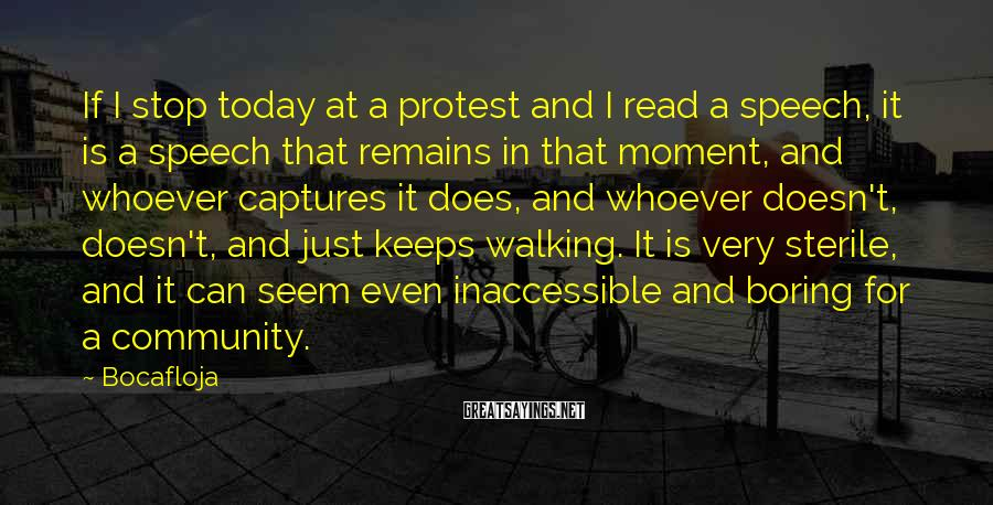 Bocafloja Sayings: If I stop today at a protest and I read a speech, it is a