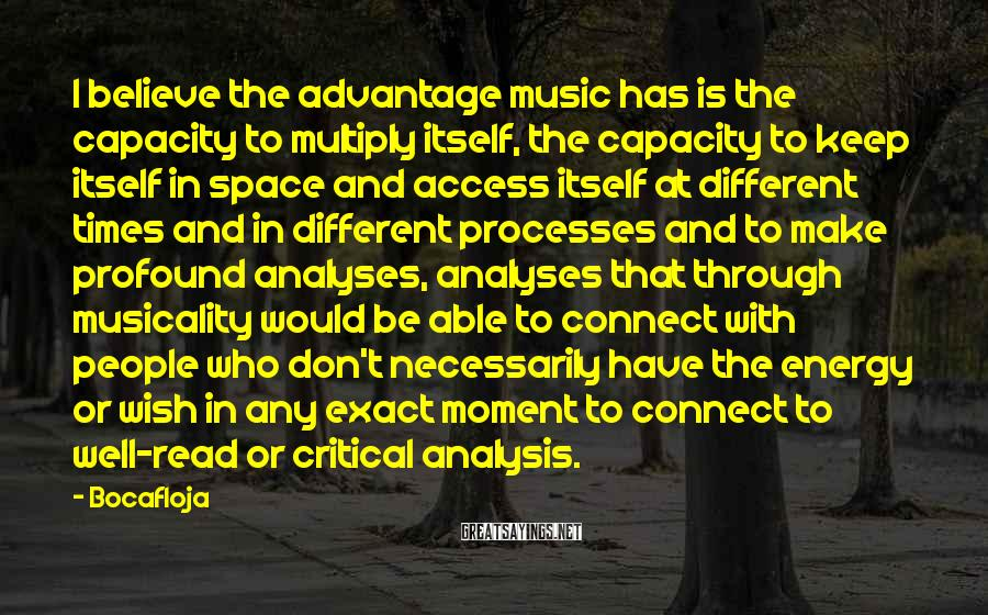 Bocafloja Sayings: I believe the advantage music has is the capacity to multiply itself, the capacity to