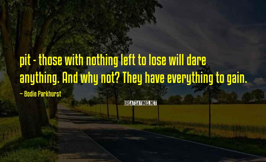 Bodie Parkhurst Sayings: pit - those with nothing left to lose will dare anything. And why not? They