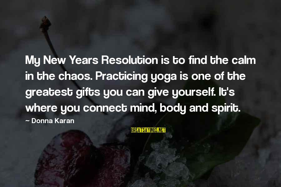 Body And Spirit Sayings By Donna Karan: My New Years Resolution is to find the calm in the chaos. Practicing yoga is