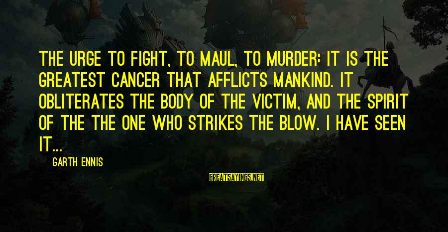 Body And Spirit Sayings By Garth Ennis: The urge to fight, to maul, to murder: it is the greatest cancer that afflicts
