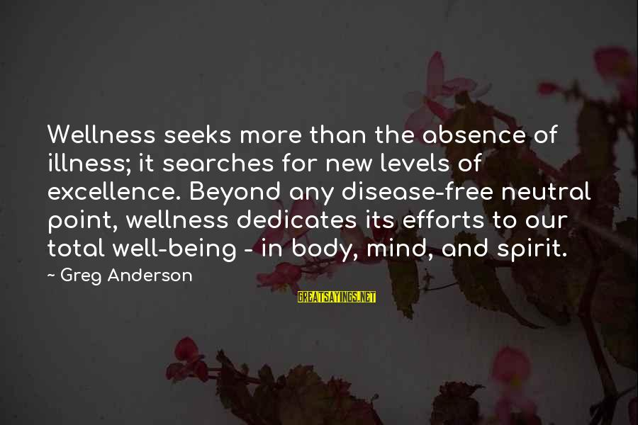 Body And Spirit Sayings By Greg Anderson: Wellness seeks more than the absence of illness; it searches for new levels of excellence.