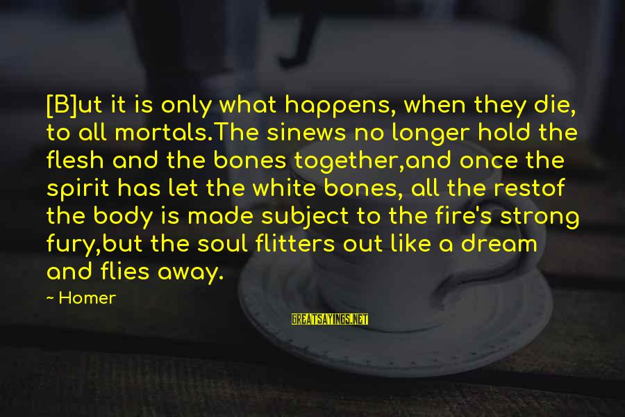 Body And Spirit Sayings By Homer: [B]ut it is only what happens, when they die, to all mortals.The sinews no longer