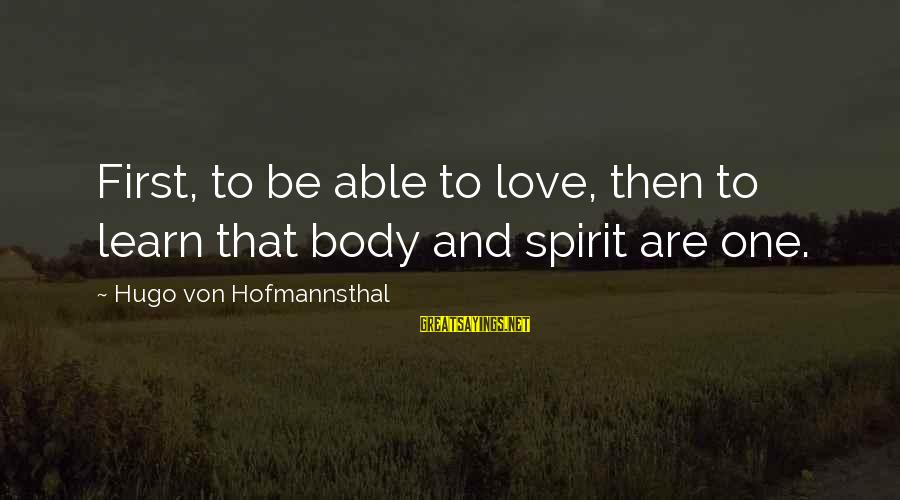 Body And Spirit Sayings By Hugo Von Hofmannsthal: First, to be able to love, then to learn that body and spirit are one.