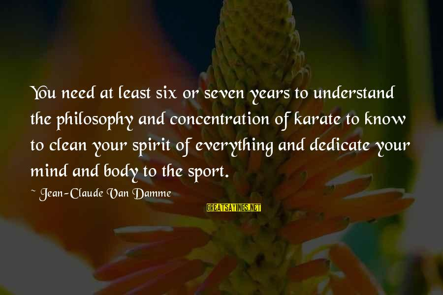 Body And Spirit Sayings By Jean-Claude Van Damme: You need at least six or seven years to understand the philosophy and concentration of